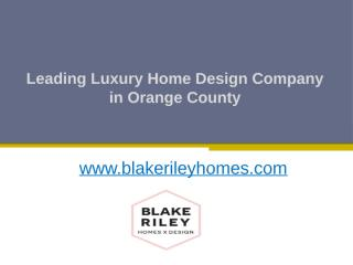 Leading Luxury Home Design Company in Orange County - www.blakerileyhomes.com.pptx